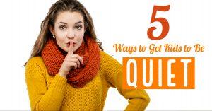 5 Ways to Get Kids to be Quiet